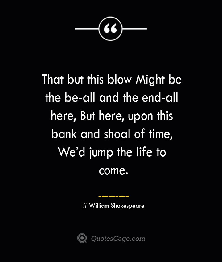 That but this blow Might be the be all and the end all here But here upon this bank and shoal of time Wed jump the life to come. — William Shakespeare