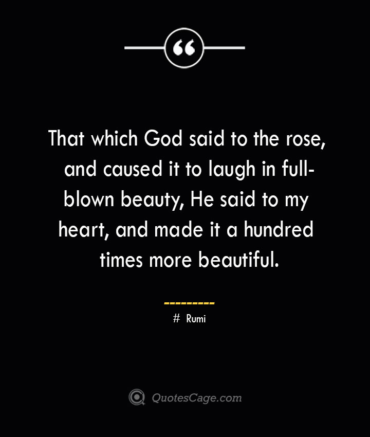 That which God said to the rose and caused it to laugh in full blown beauty He said to my heart and made it a hundred times more beautiful. ― Rumi