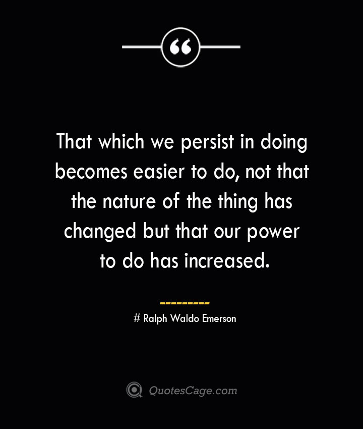 That which we persist in doing becomes easier to do not that the nature of the thing has changed but that our power to do has increased.— Ralph Waldo Emerson