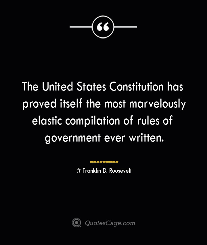 The United States Constitution has proved itself the most marvelously elastic compilation of rules of government ever written.— Franklin D. Roosevelt
