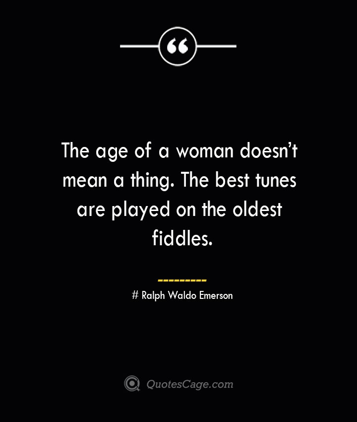 The age of a woman doesnt mean a thing. The best tunes are played on the oldest fiddles— Ralph Waldo Emerson
