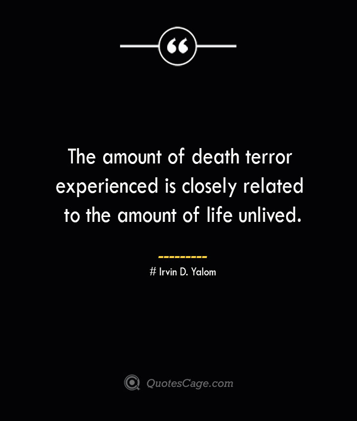 The amount of death terror experienced is closely related to the amount of life unlived.— Irvin D. Yalom