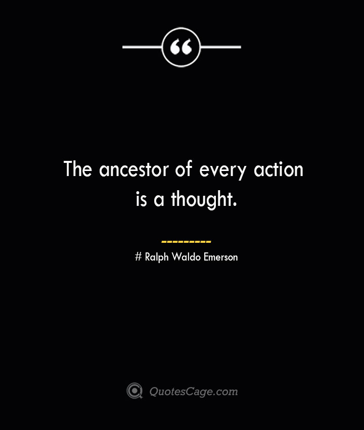 The ancestor of every action is a thought. — Ralph Waldo Emerson