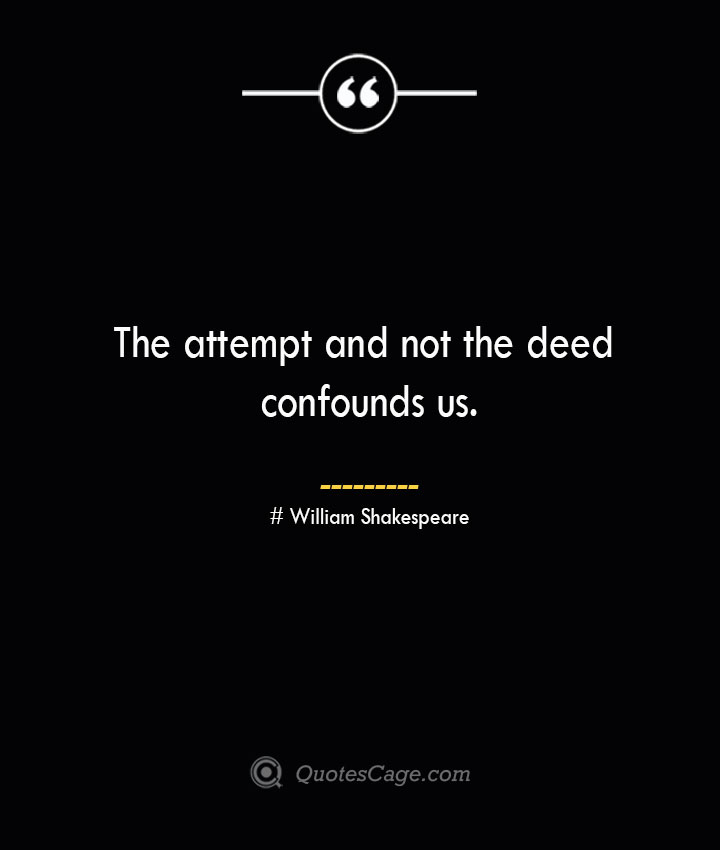 The attempt and not the deed confounds us. William Shakespeare