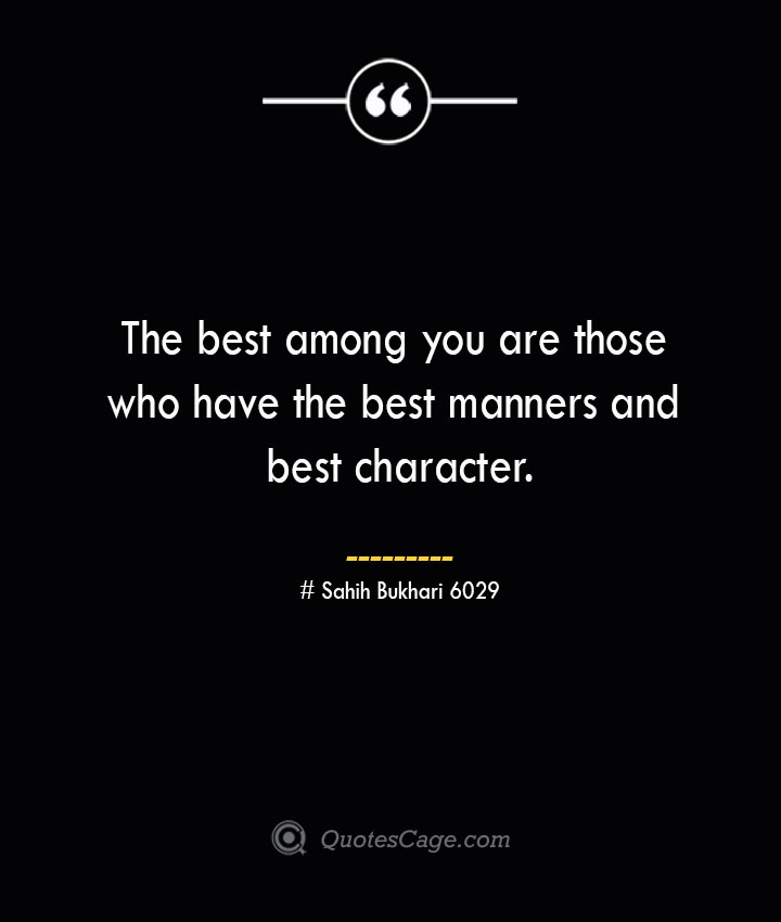 The best among you are those who have the best manners and best character.— Sahih Bukhari 6029
