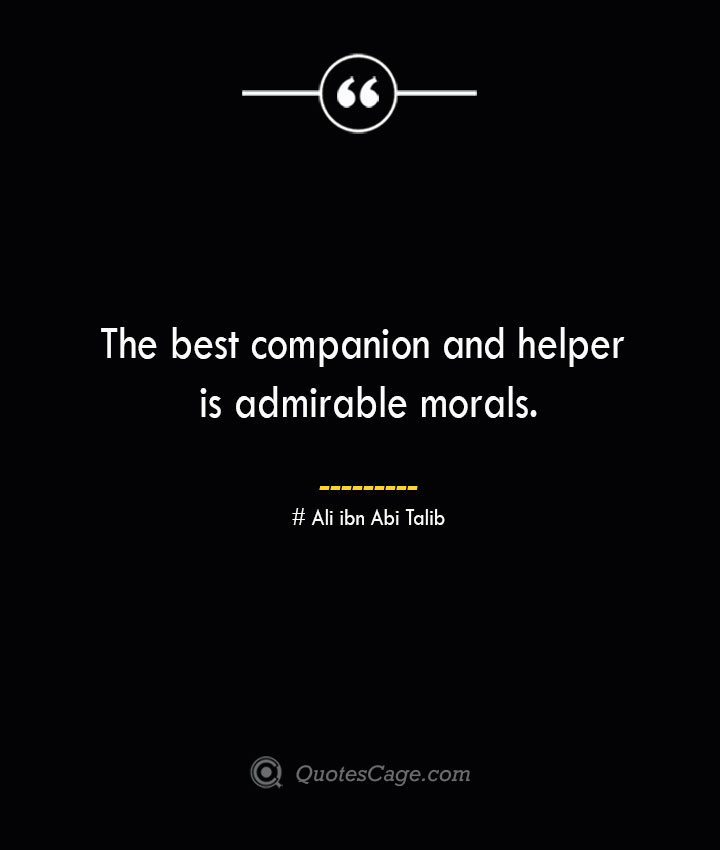 The best companion and helper is admirable morals.— Ali ibn Abi Talib