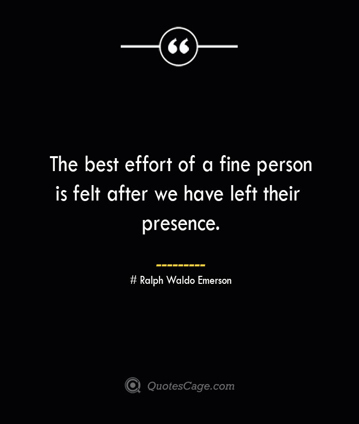 The best effort of a fine person is felt after we have left their presence.— Ralph Waldo Emerson