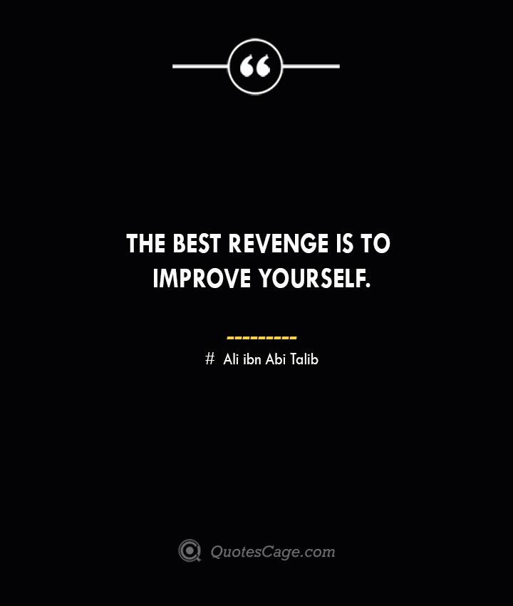 The best revenge is to improve yourself.— Ali ibn Abi Talib