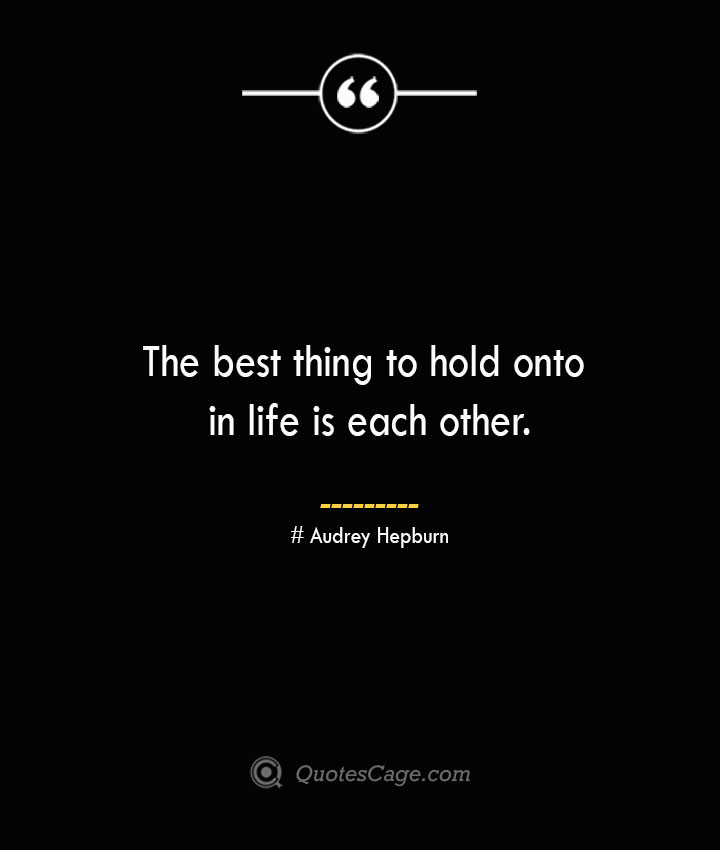 The best thing to hold onto in life is each other.— Audrey Hepburn