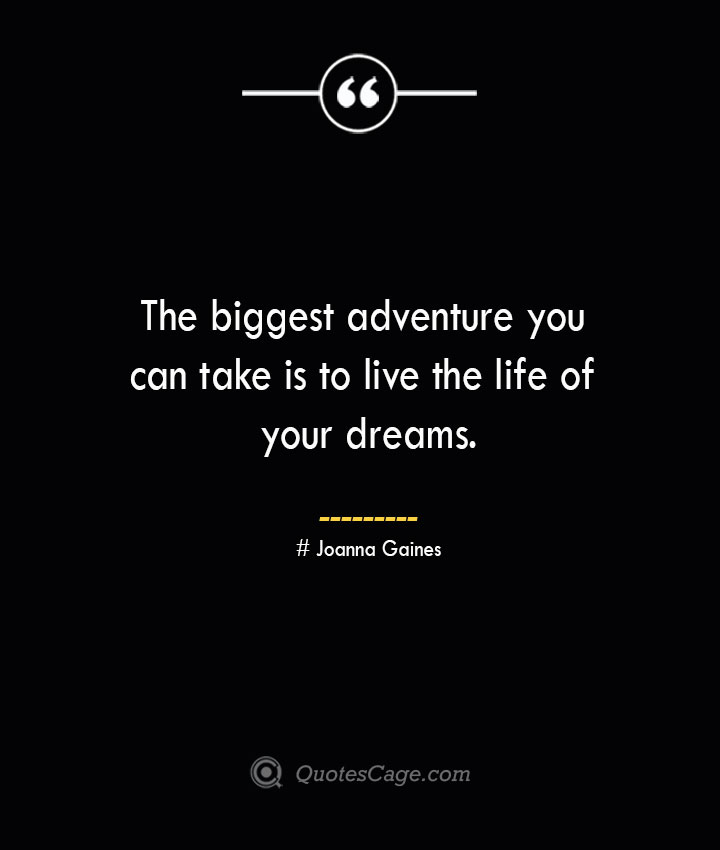 The biggest adventure you can take is to live the life of your dreams.— Oprah Winfrey