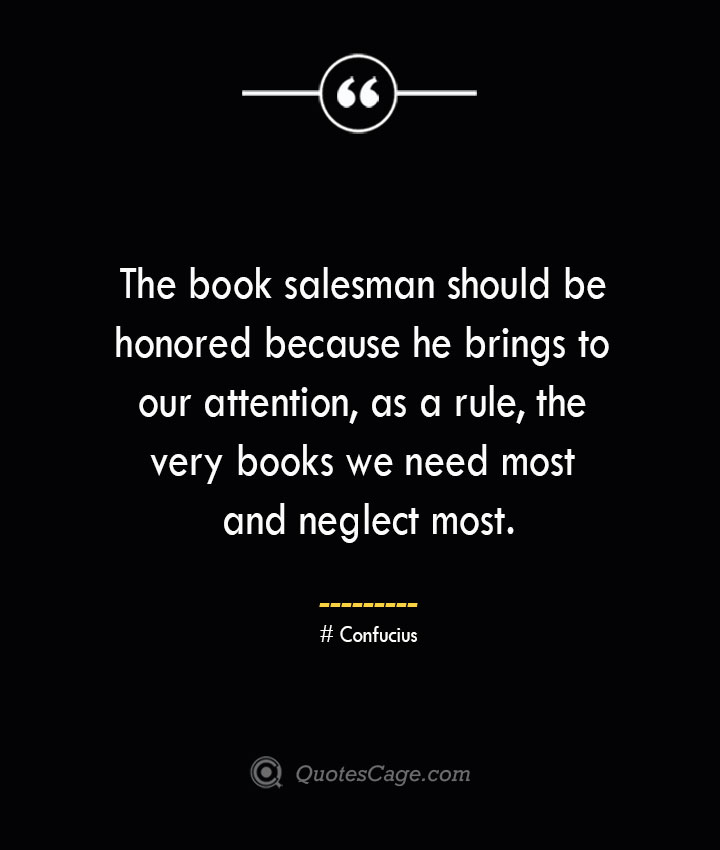 The book salesman should be honored because he brings to our attention as a rule the very books we need most and neglect most.— Confucius