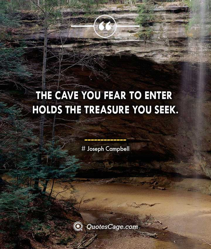 The cave you fear to enter holds the treasure you seek. Joseph Campbell