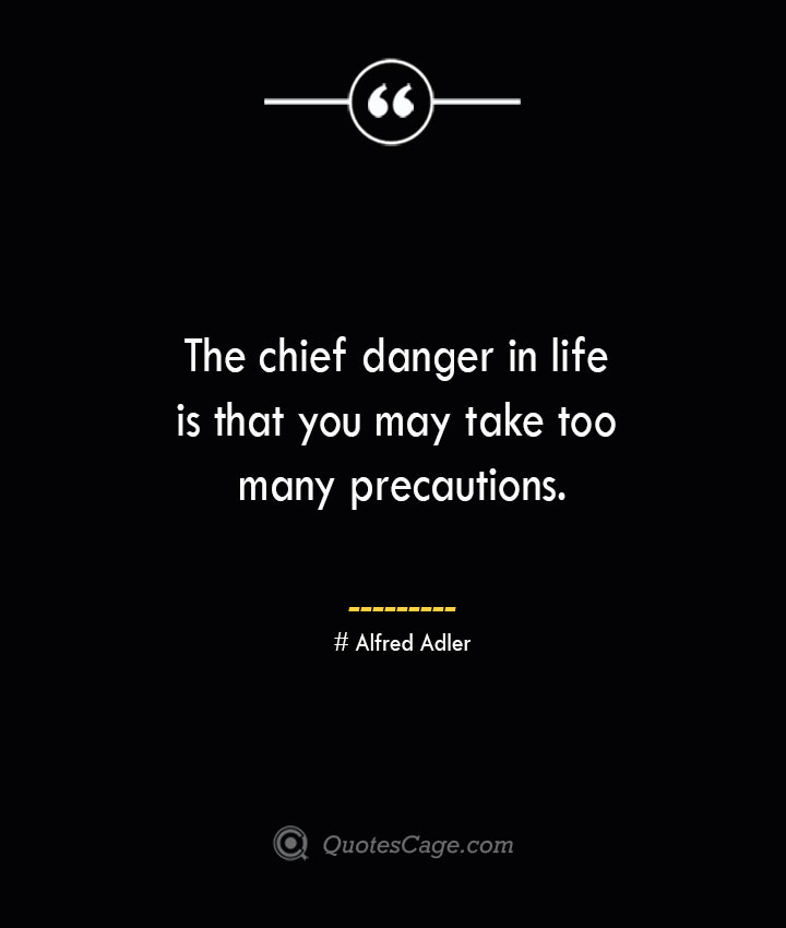The chief danger in life is that you may take too many precautions.— Alfred Adler