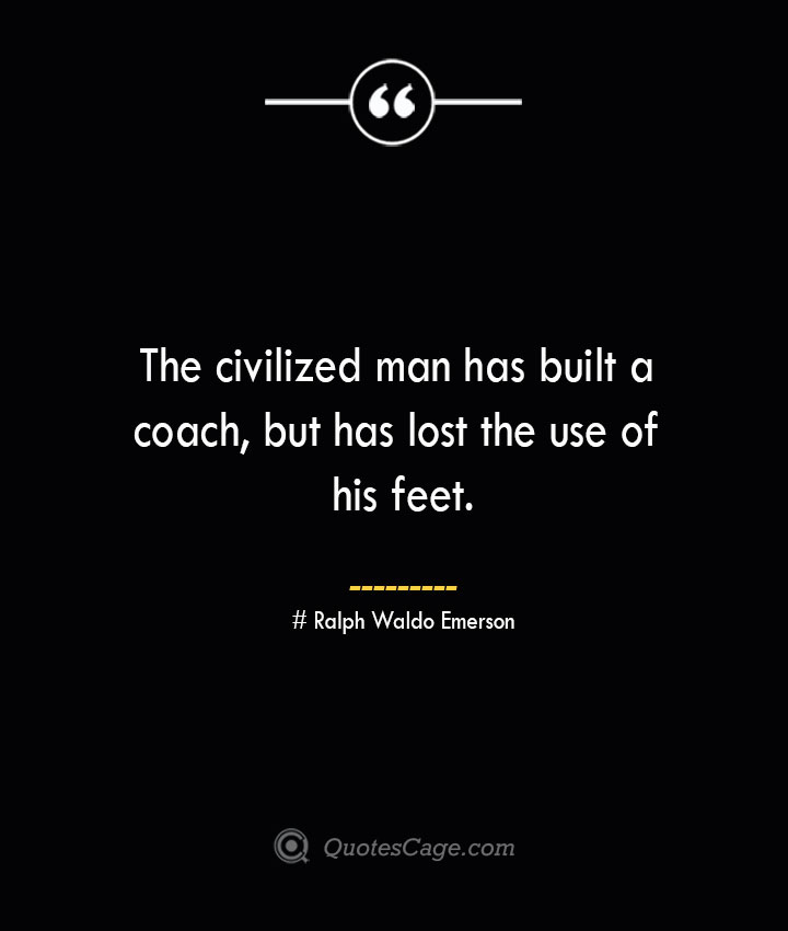 The civilized man has built a coach but has lost the use of his feet.— Ralph Waldo Emerson