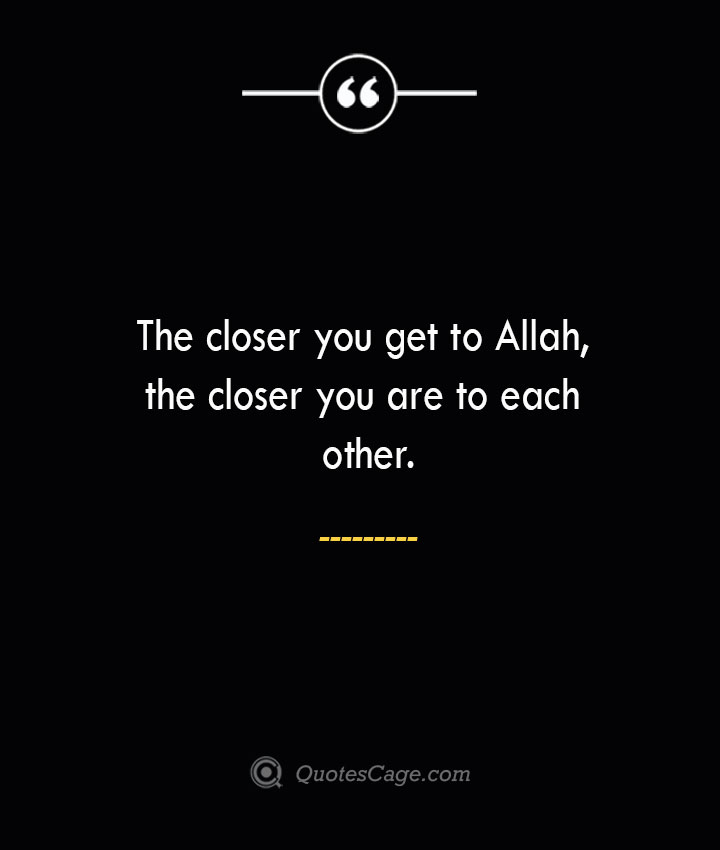 The closer you get to Allah the closer you are to each other. 1