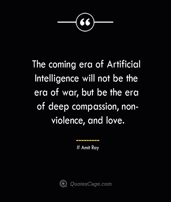 The coming era of Artificial Intelligence will not be the era of war but be the era of deep compassion non violence and love.— Amit Ray