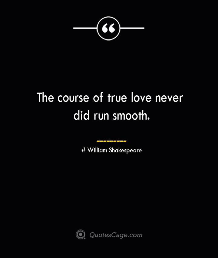 The course of true love never did run smooth.— William Shakespeare