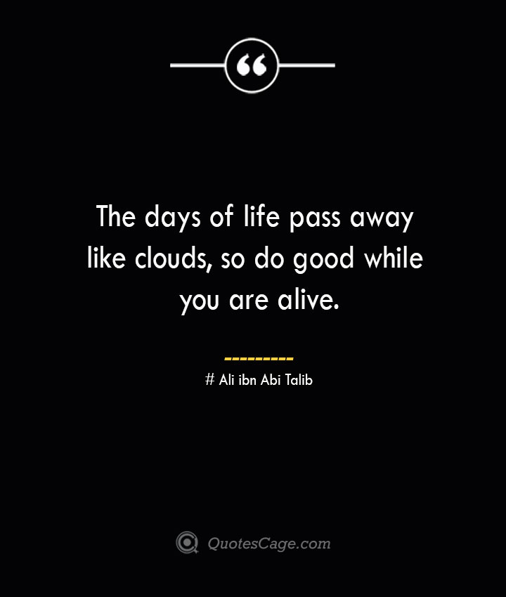 The days of life pass away like clouds so do good while you are alive.— Ali ibn Abi Talib