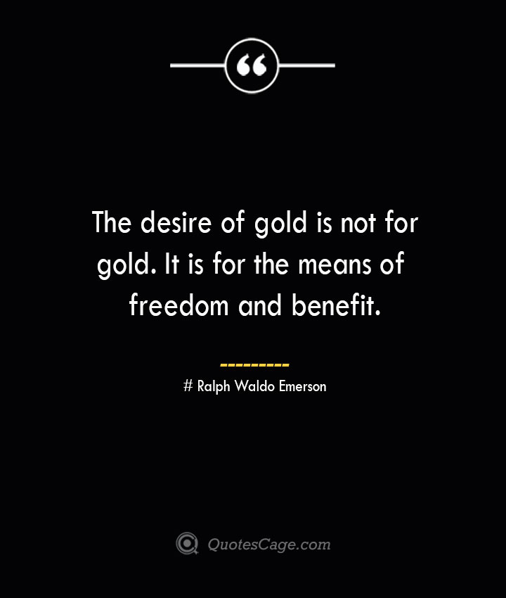 The desire of gold is not for gold. It is for the means of freedom and benefit.— Ralph Waldo Emerson