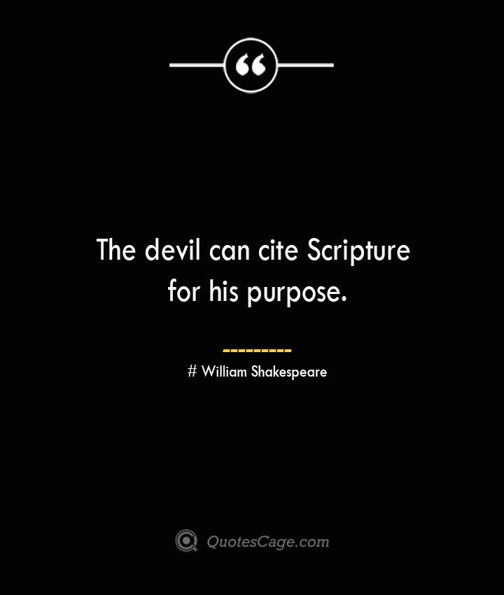 The devil can cite Scripture for his purpose. William Shakespeare