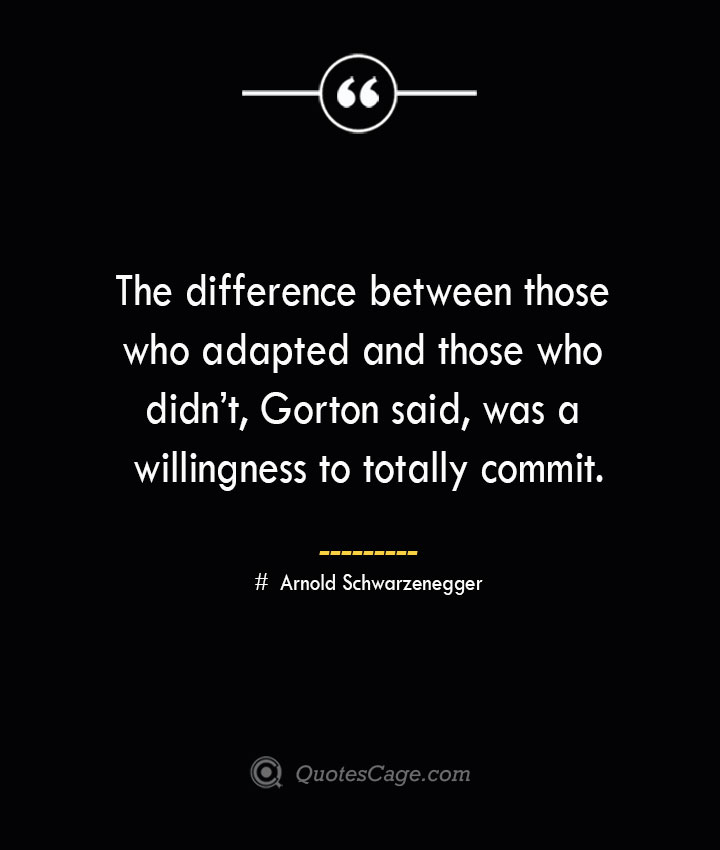 The difference between those who adapted and those who didnt Gorton said was a willingness to totally commit.— Arnold Schwarzenegger