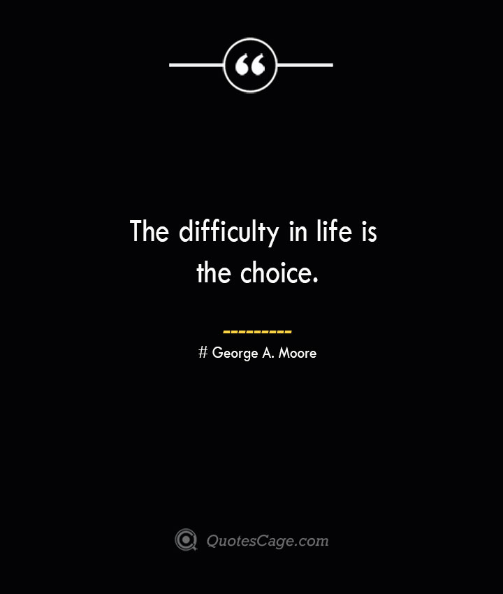 The difficulty in life is the choice.— George A. Moore