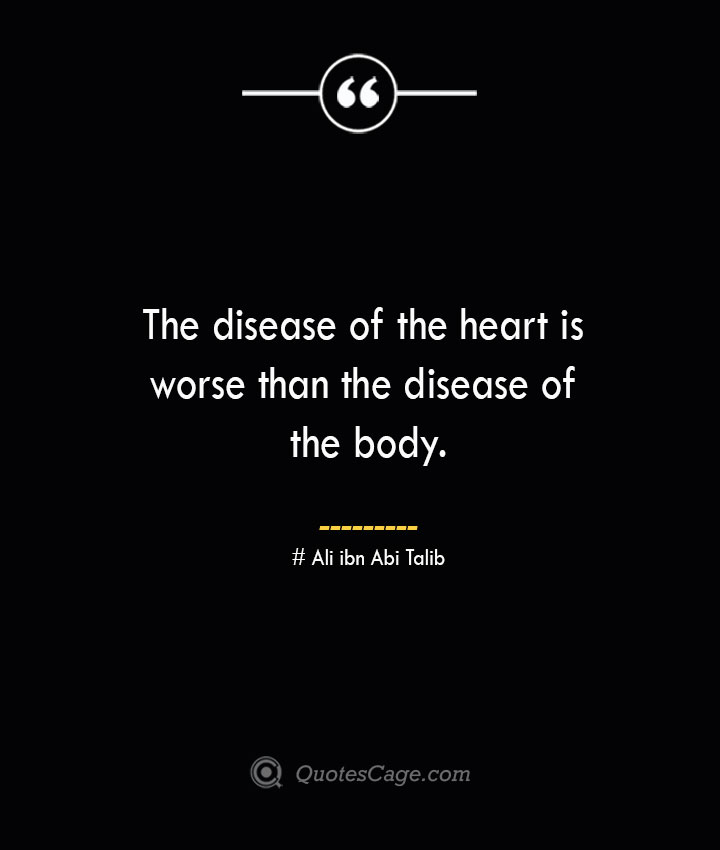 The disease of the heart is worse than the disease of the body.— Ali ibn Abi Talib