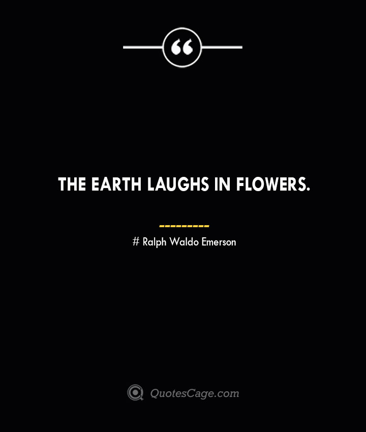 The earth laughs in flowers.— Ralph Waldo Emerson
