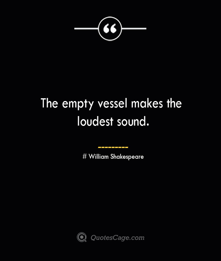 The empty vessel makes the loudest sound. William Shakespeare