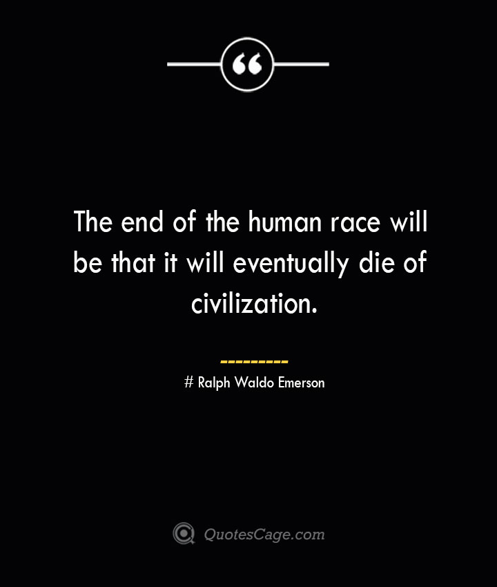 The end of the human race will be that it will eventually die of civilization.— Ralph Waldo Emerson