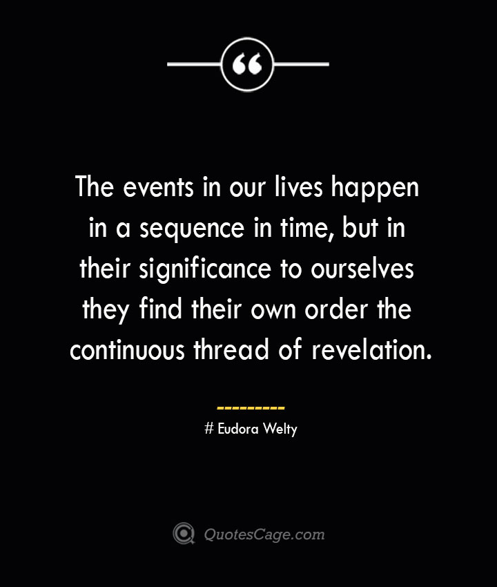 The events in our lives happen in a sequence in time but in their significance to ourselves they find their own order the continuous thread of revelation.— Eudora Welty