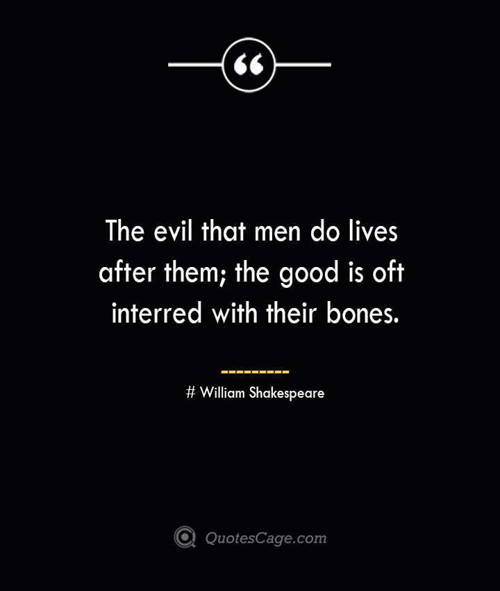 The evil that men do lives after them the good is oft interred with their bones.— William Shakespeare