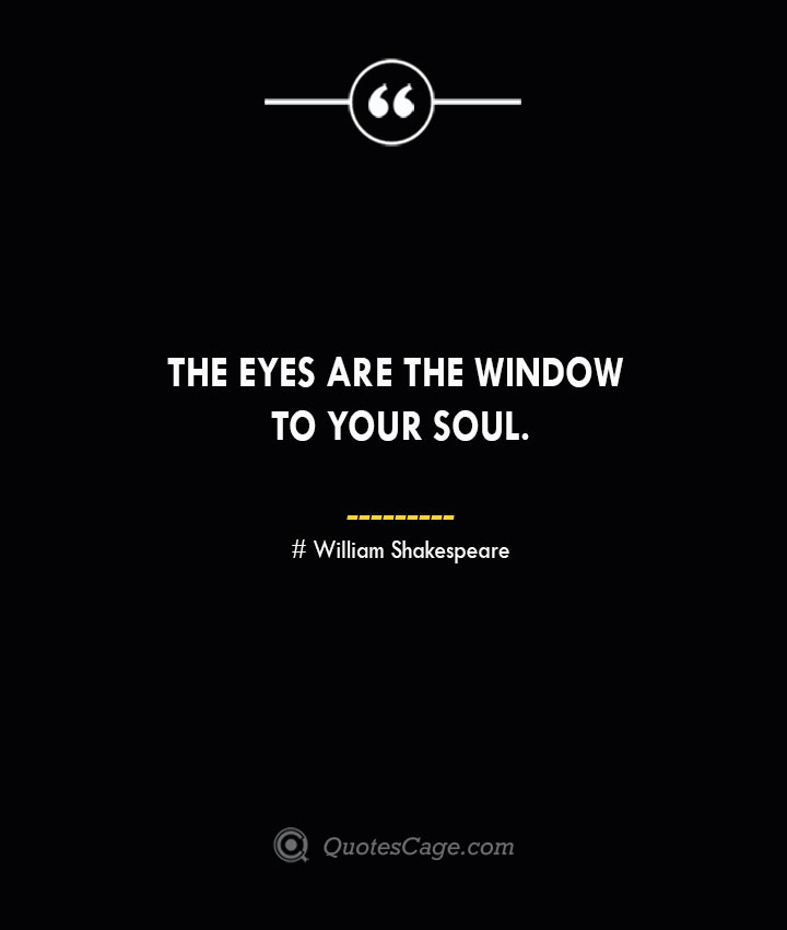 The eyes are the window to your soul. William Shakespeare