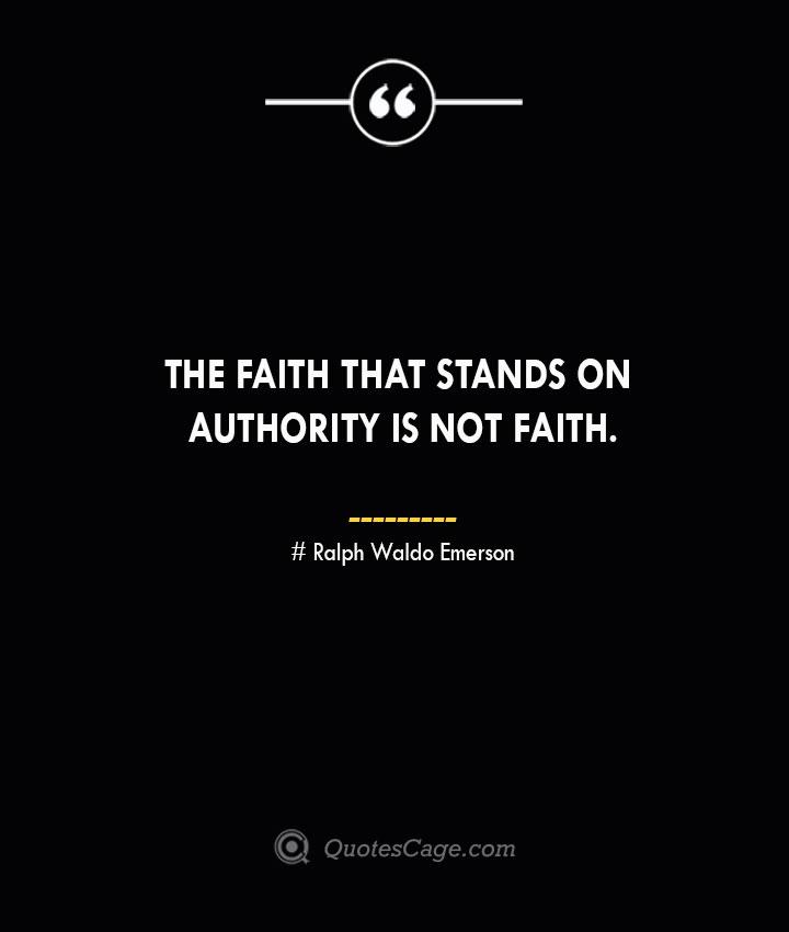 The faith that stands on authority is not faith.— Ralph Waldo Emerson