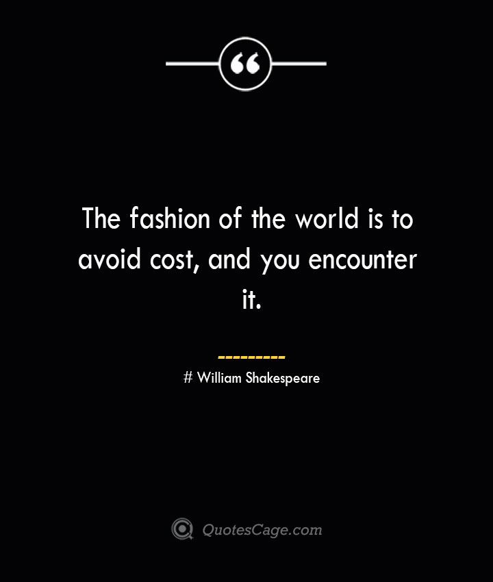 The fashion of the world is to avoid cost and you encounter it. William Shakespeare