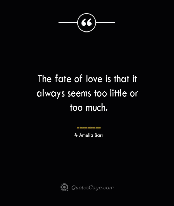The fate of love is that it always seems too little or too much.— Amelia Barr