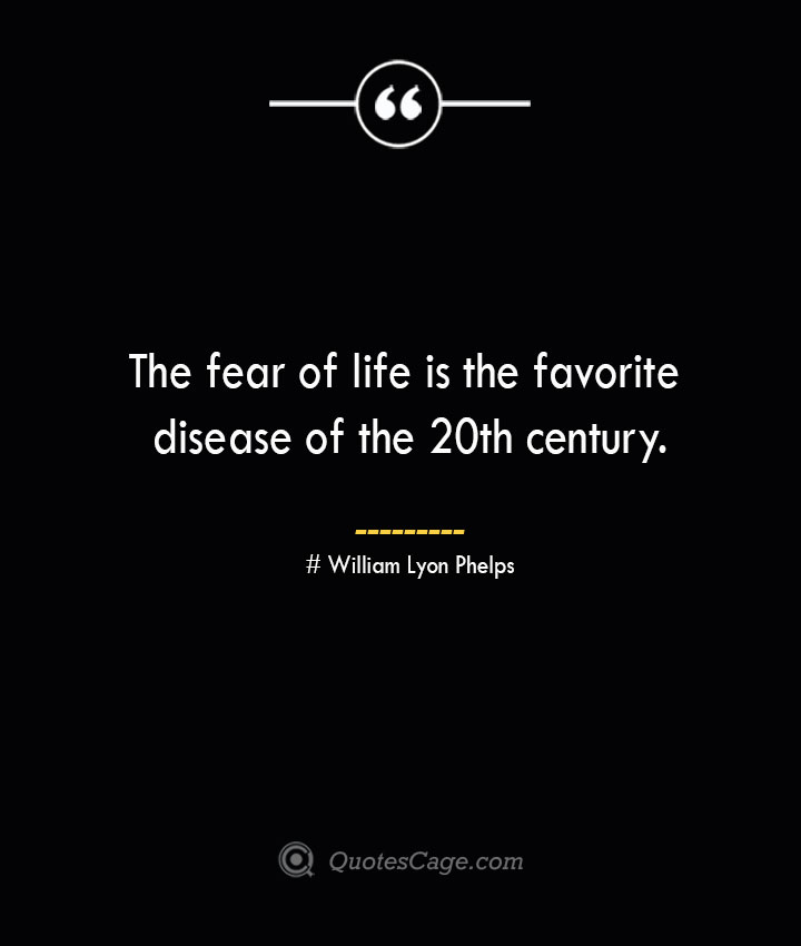 The fear of life is the favorite disease of the 20th century.— William Lyon Phelps