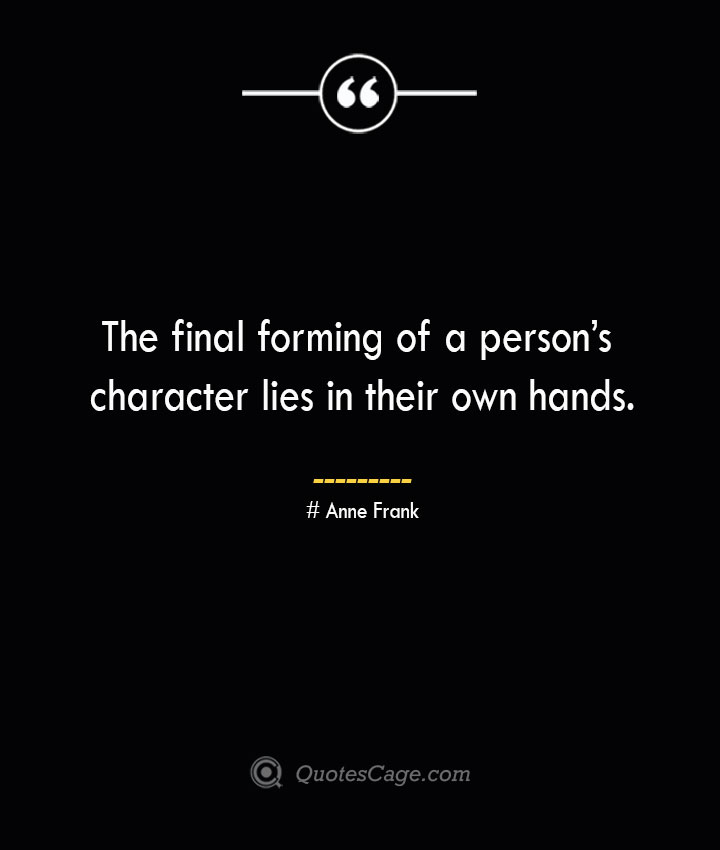 The final forming of a persons character lies in their own hands.— Anne Frank