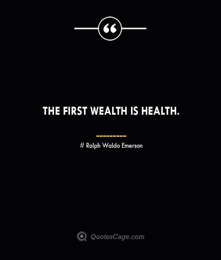 The first wealth is health.— Ralph Waldo Emerson