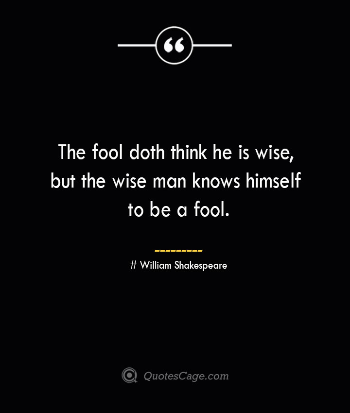 The fool doth think he is wise but the wise man knows himself to be a fool. William Shakespeare