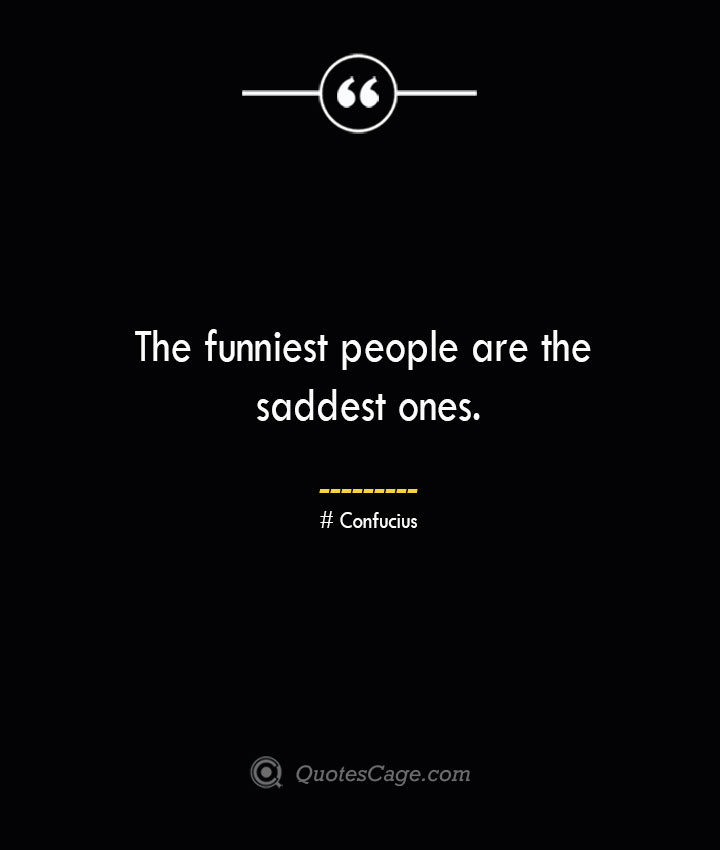 The funniest people are the saddest ones.— Confucius