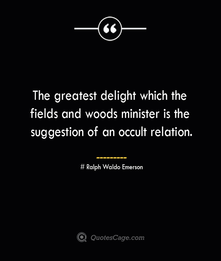 The greatest delight which the fields and woods minister is the suggestion of an occult relation.— Ralph Waldo Emerson