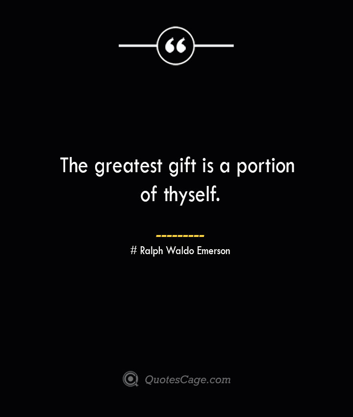 The greatest gift is a portion of thyself.— Ralph Waldo Emerson