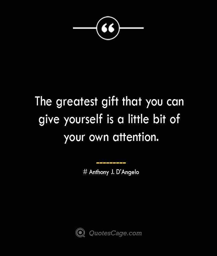 The greatest gift that you can give yourself is a little bit of your own attention.— Anthony J. DAngelo