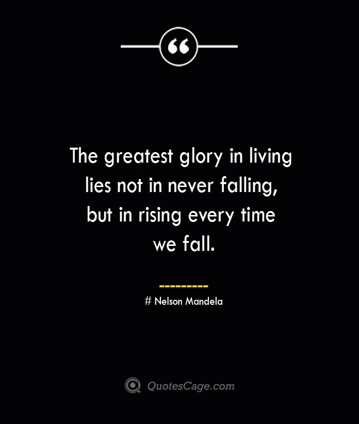 The greatest glory in living lies not in never falling but in rising every time we fall.— Nelson Mandela