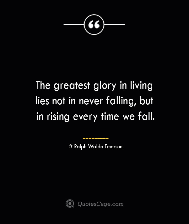 The greatest glory in living lies not in never falling but in rising every time we fall.— Ralph Waldo Emerson