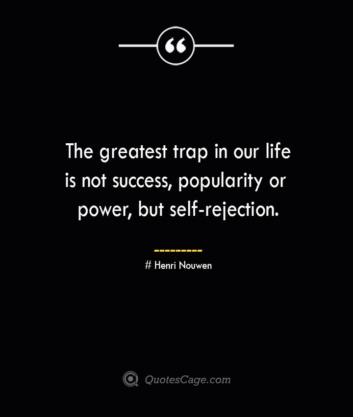 The greatest trap in our life is not success popularity or power but self rejection.— Henri Nouwen