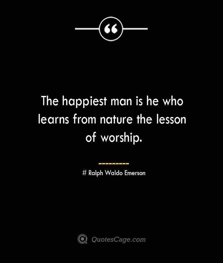 The happiest man is he who learns from nature the lesson of worship.— Ralph Waldo Emerson
