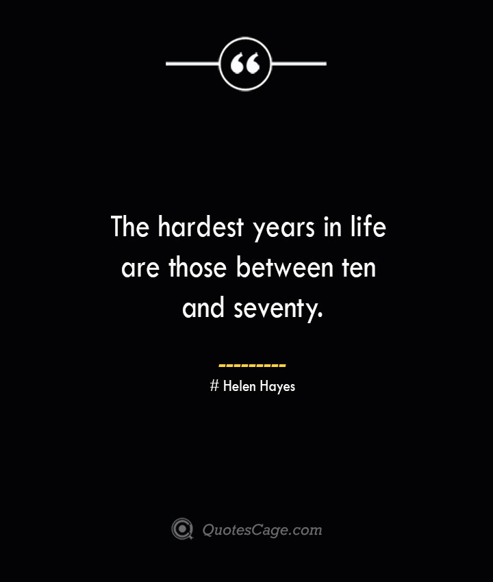 The hardest years in life are those between ten and seventy.— Helen Hayes