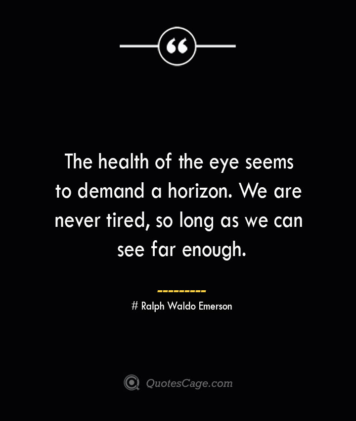 The health of the eye seems to demand a horizon. We are never tired so long as we can see far enough.— Ralph Waldo Emerson 1